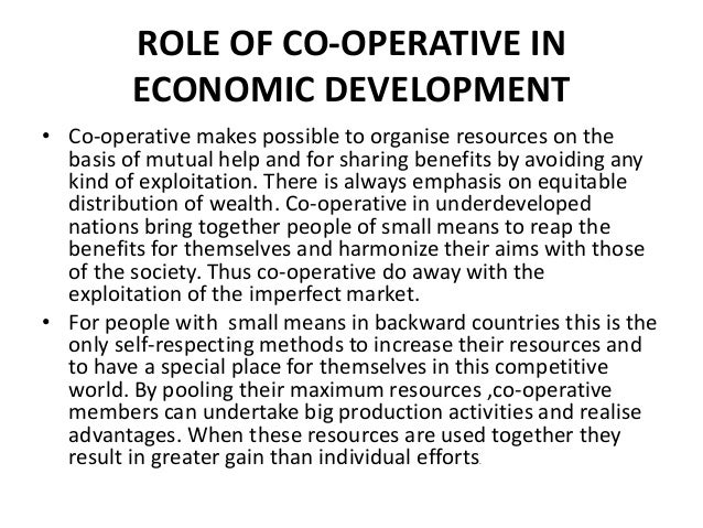 ROLE OF CO-OPERATIVE IN ECONOMIC DEVELOPMENT • Co-operative makes possible to organise resources on the basis of mutual he...