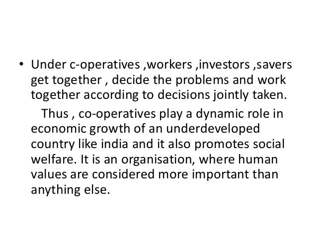 • Under c-operatives ,workers ,investors ,savers get together , decide the problems and work together according to decisio...