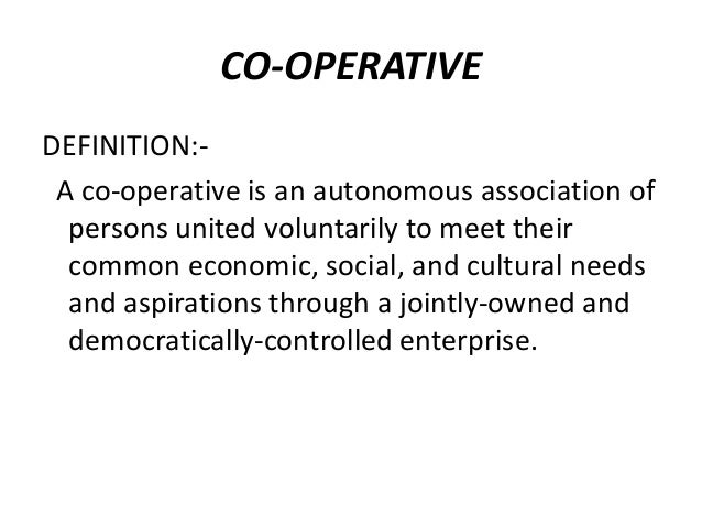 CO-OPERATIVE DEFINITION:A co-operative is an autonomous association of persons united voluntarily to meet their common eco...