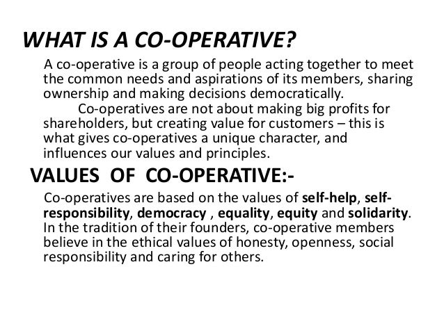 WHAT IS A CO-OPERATIVE? A co-operative is a group of people acting together to meet the common needs and aspirations of it...