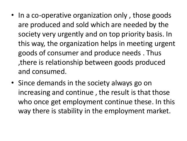 • In a co-operative organization only , those goods are produced and sold which are needed by the society very urgently an...