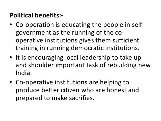 Political benefits:• Co-operation is educating the people in selfgovernment as the running of the cooperative institutions...