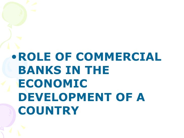 <ul><li>ROLE OF COMMERCIAL BANKS IN THE ECONOMIC DEVELOPMENT OF A COUNTRY </li></ul>