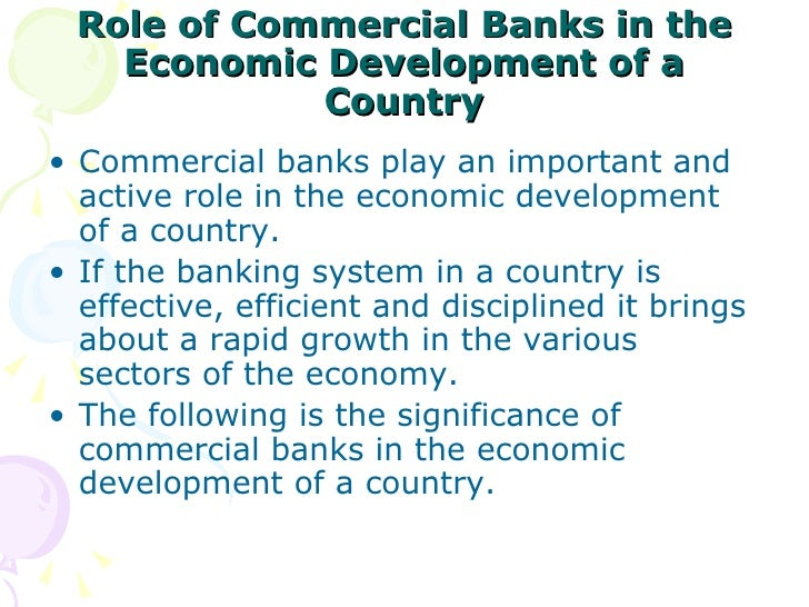 role of commercial banks in economic growth of a country In the developing countries, the central bank has to play a much wider role besides performing the traditional functions, the central bank has to undertake responsibility of economic growth.