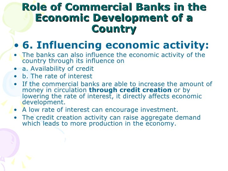 role of banking in the economic The role of banks in economic development is to remove the deficiency of capital by stimulating savings and investment a sound banking system mobilizes the small and scattered savings of the community, and makes them available for investment in productive enterprises.