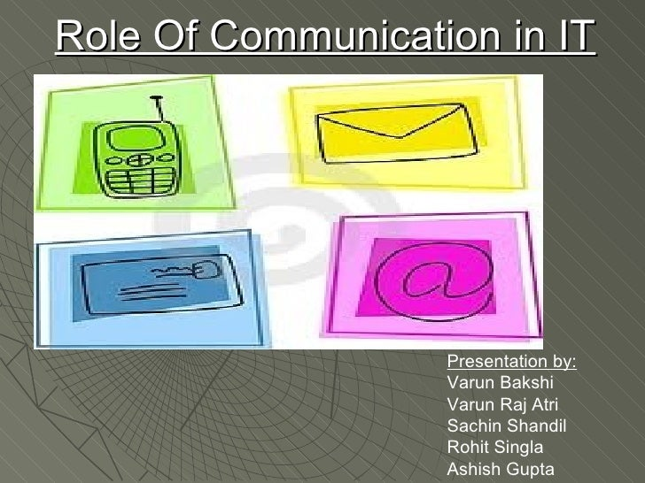Role Of Communication in IT Presentation by: Varun Bakshi Varun Raj Atri Sachin Shandil Rohit Singla Ashish Gupta