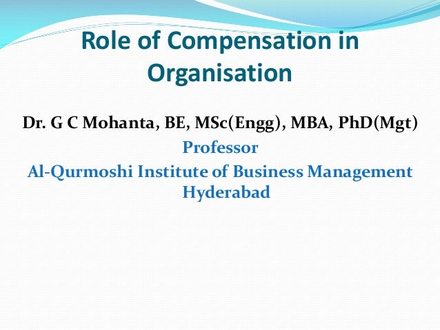 Role of Compensation in Organisation Dr. G C Mohanta, BE, MSc(Engg), MBA, PhD(Mgt) Professor Al-Qurmoshi Institute of Busi...