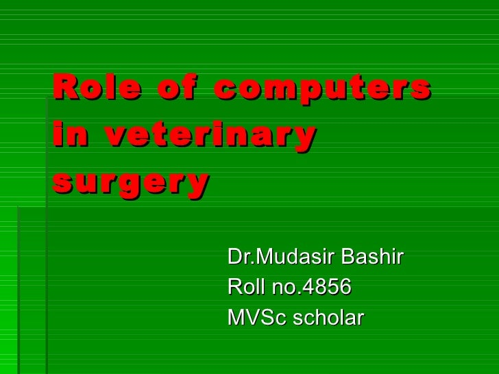 Role of computers in veterinary surgery Dr.Mudasir Bashir Roll no.4856 MVSc scholar