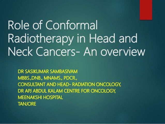 Role of Conformal Radiotherapy in Head and Neck Cancers- An overview DR SASIKUMAR SAMBASIVAM MBBS.,DNB., MNAMS., PDCR., CO...