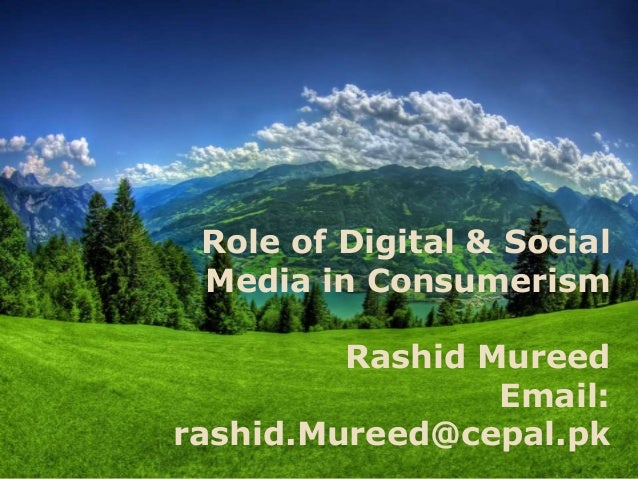 Role of Digital & Social Media in Consumerism Rashid Mureed Email: rashid.Mureed@cepal.pk
