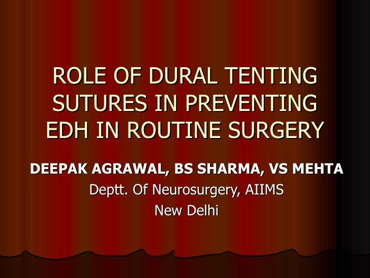 ROLE OF DURAL TENTING SUTURES IN PREVENTING EDH IN ROUTINE SURGERY DEEPAK AGRAWAL, BS SHARMA, VS MEHTA Deptt. Of Neurosurg...