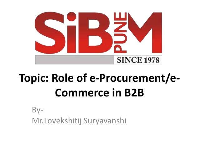 Topic: Role of e-Procurement/e- Commerce in B2B By- Mr.Lovekshitij Suryavanshi