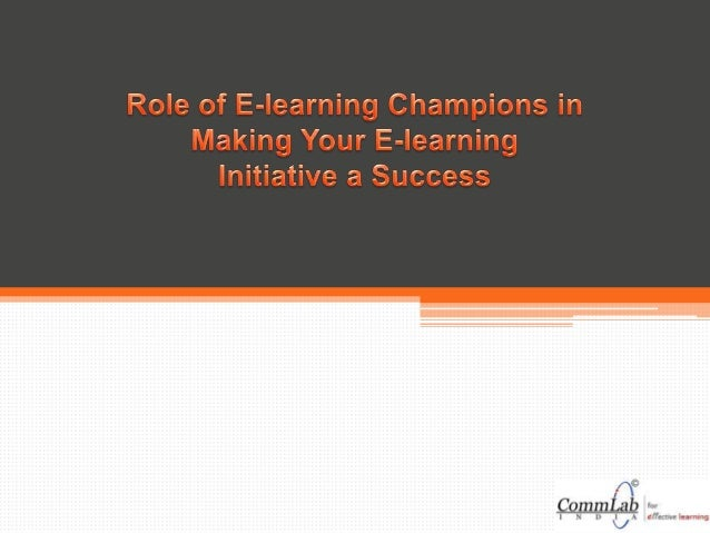  e-learning champions can communicate with a wide range of people, focusing on the needs of the end user/ learner and mos...