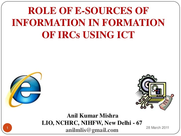 ROLE OF E-SOURCES OF INFORMATION IN FORMATION OF IRCs USING ICT<br />Anil Kumar Mishra<br />LIO, NCHRC, NIHFW, New Delhi -...