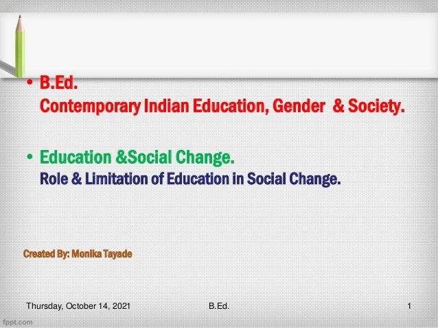 • B.Ed. Contemporary Indian Education, Gender & Society. • Education &Social Change. Role & Limitation of Education in Soc...