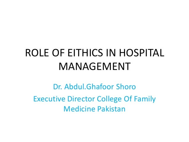 ROLE OF EITHICS IN HOSPITAL MANAGEMENT Dr. Abdul.Ghafoor Shoro Executive Director College Of Family Medicine Pakistan