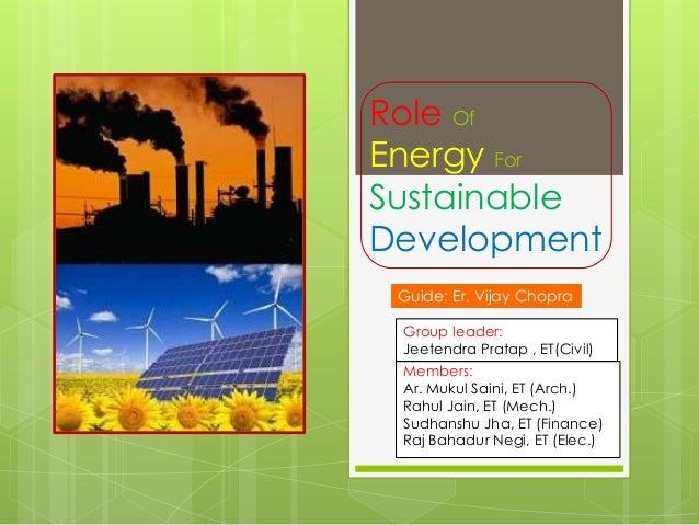 Role Of Energy For Sustainable Development Guide: Er. Vijay Chopra Group leader: Jeetendra Pratap , ET(Civil) Members: Ar....