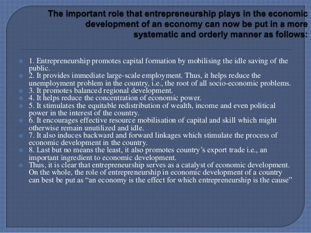 entrepreneurs and economic development Entrepreneurship and economic development are intimately related schumpeter opines that entrepreneurial process is a major factor in economic development and the entrepreneur is the key to economic growth whatever be the form of economic and political set-up of the country, entrepreneurship is.