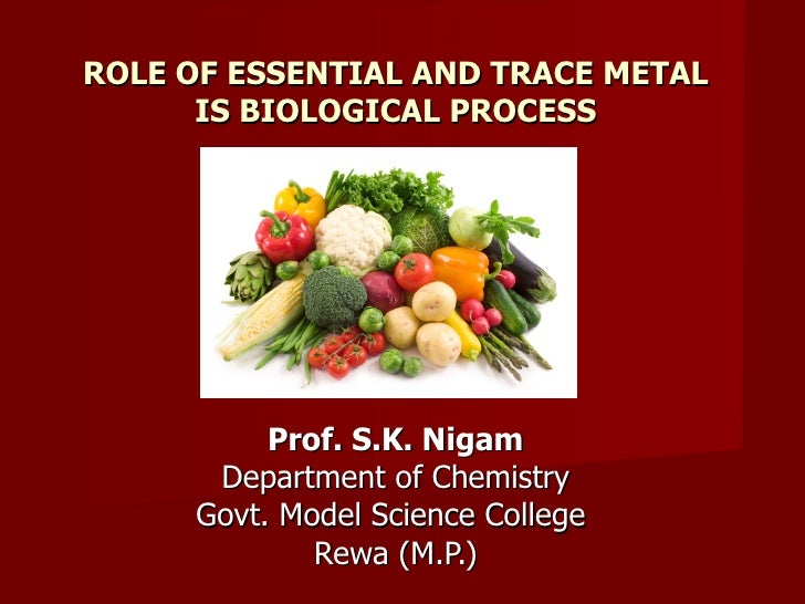 ROLE OF ESSENTIAL AND TRACE METAL      IS BIOLOGICAL PROCESS          Prof. S.K. Nigam      Department of Chemistry     Go...