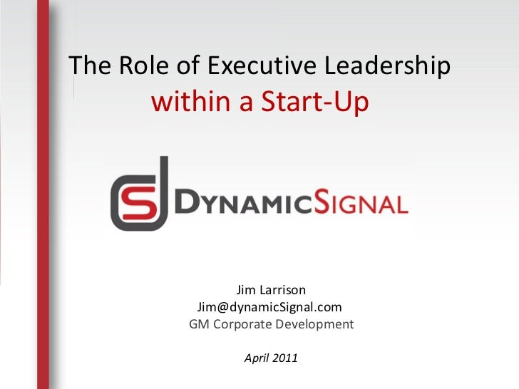The Role of Executive Leadership          within a Start-Up                       Jim Larrison                  Jim@dynami...
