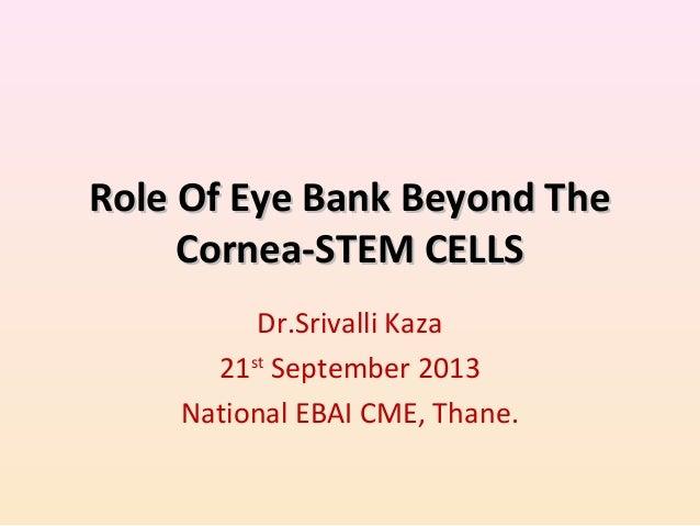Role Of Eye Bank Beyond TheRole Of Eye Bank Beyond The Cornea-STEM CELLSCornea-STEM CELLS Dr.Srivalli Kaza 21st September ...