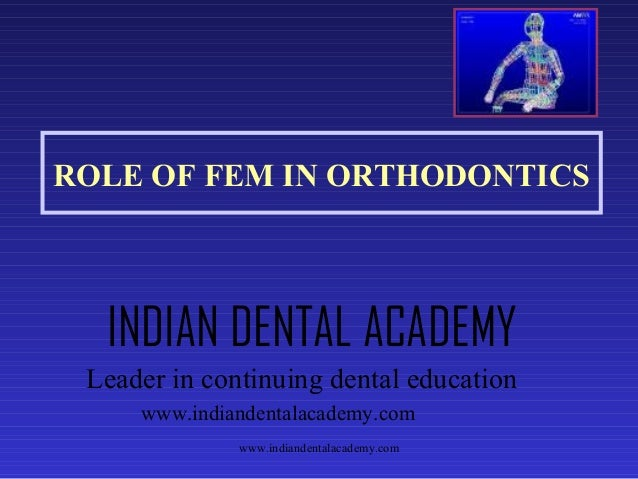 ROLE OF FEM IN ORTHODONTICS  INDIAN DENTAL ACADEMY Leader in continuing dental education www.indiandentalacademy.com www.i...