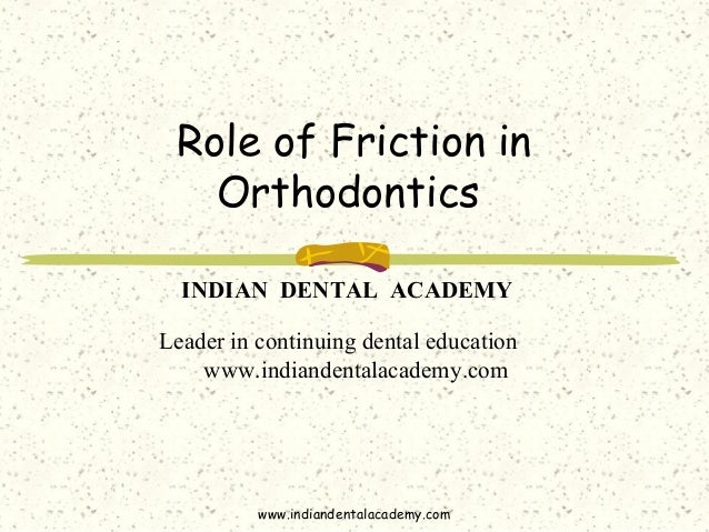 Role of Friction in Orthodontics www.indiandentalacademy.com INDIAN DENTAL ACADEMY Leader in continuing dental education w...