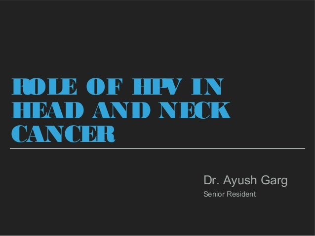 ROLE OF HPV IN HEAD AND NECK CANCER Dr. Ayush Garg Senior Resident