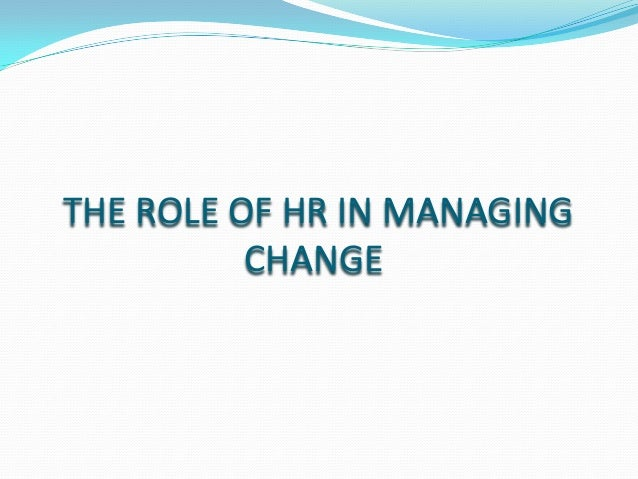 THE ROLE OF HR IN MANAGING CHANGE