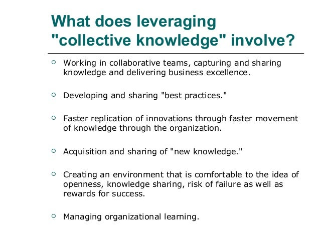 """What does leveraging """"collective knowledge"""" involve?  Working in collaborative teams, capturing and sharing knowledge and..."""