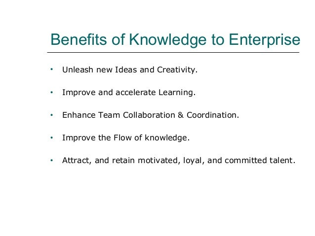 Benefits of Knowledge to Enterprise • Unleash new Ideas and Creativity. • Improve and accelerate Learning. • Enhance Team ...