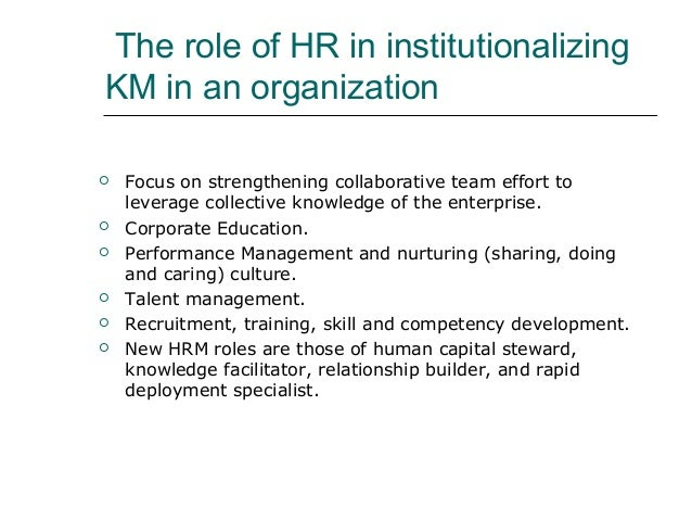 The role of HR in institutionalizing KM in an organization  Focus on strengthening collaborative team effort to leverage ...