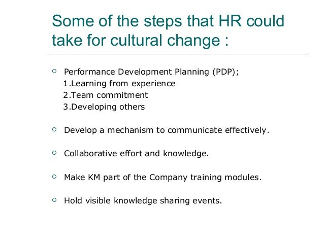 Some of the steps that HR could take for cultural change :  Performance Development Planning (PDP); 1.Learning from exper...