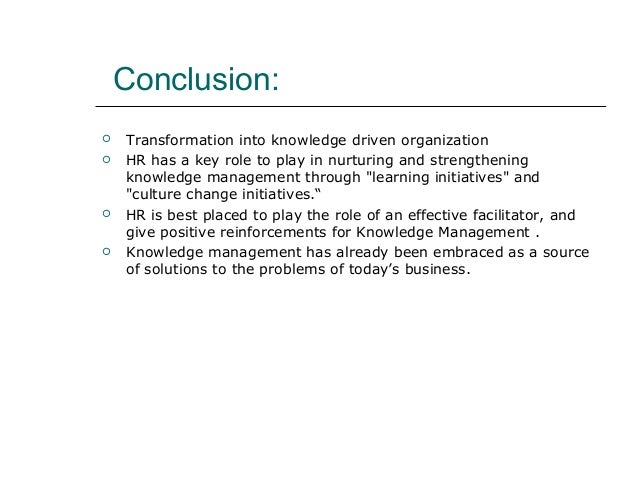Conclusion:  Transformation into knowledge driven organization  HR has a key role to play in nurturing and strengthening...