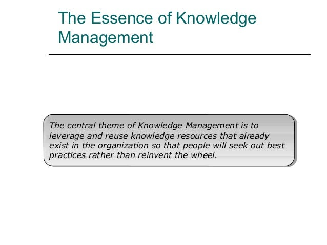 The Essence of Knowledge Management The central theme of Knowledge Management is to leverage and reuse knowledge resources...