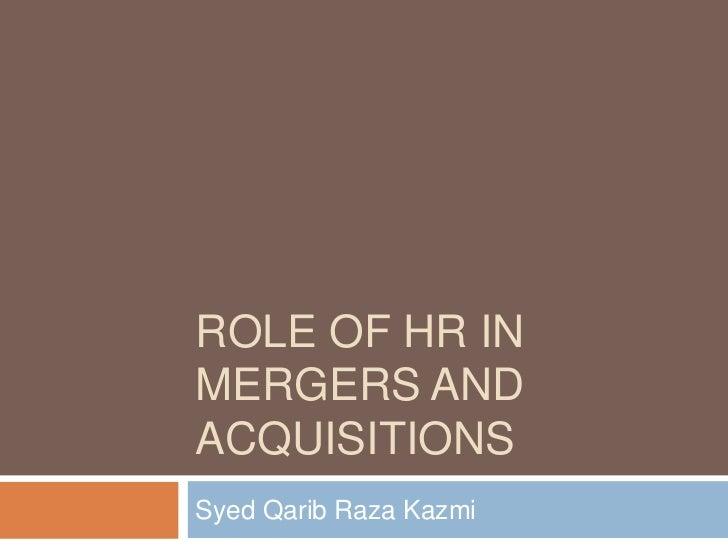 ROLE OF HR INMERGERS ANDACQUISITIONSSyed Qarib Raza Kazmi