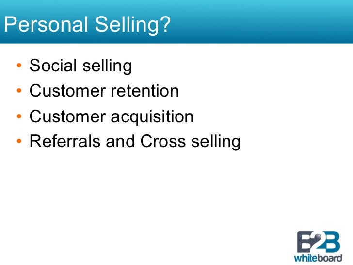 Personal Selling? • Social selling • Customer retention • Customer acquisition • Referrals and Cross selling