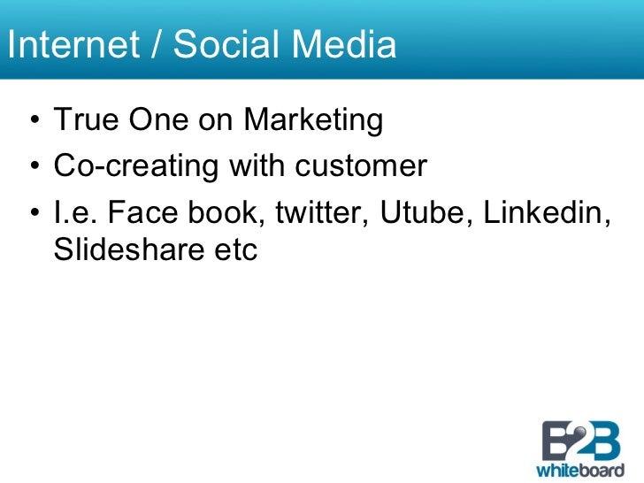Internet / Social Media • True One on Marketing • Co-creating with customer • I.e. Face book, twitter, Utube, Linkedin,...