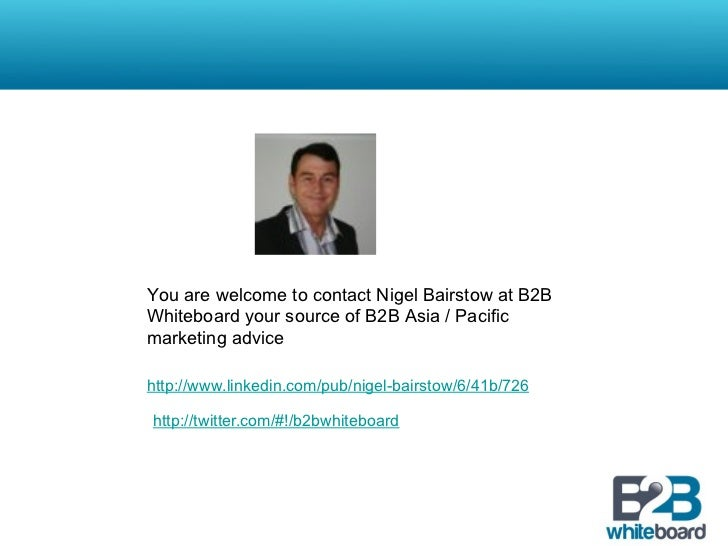You are welcome to contact Nigel Bairstow at B2BWhiteboard your source of B2B Asia / Pacificmarketing advicehttp://www.lin...