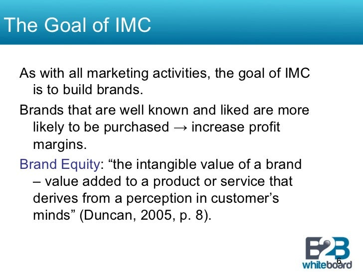 The Goal of IMC As with all marketing activities, the goal of IMC   is to build brands. Brands that are well known and lik...