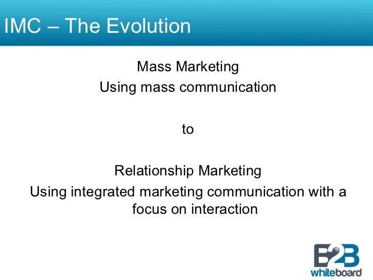 IMC – The Evolution                 Mass Marketing            Using mass communication                        to          ...