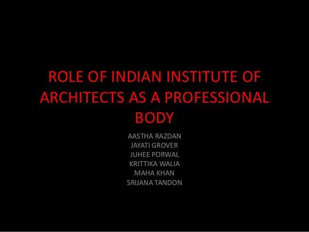 ROLE OF INDIAN INSTITUTE OF ARCHITECTS AS A PROFESSIONAL BODY AASTHA RAZDAN JAYATI GROVER JUHEE PORWAL KRITTIKA WALIA MAHA...