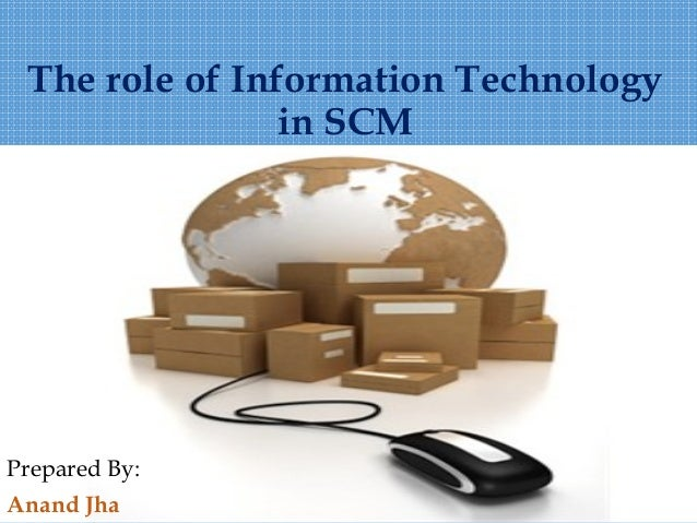 The role of Information Technology  in SCM  Prepared By:  Anand Jha