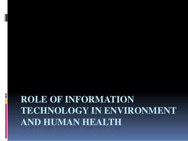role of information technology in environment and human health essay Save your essays here so you can people are at great risk to their health with the advancements in technology technology's effect on environment.