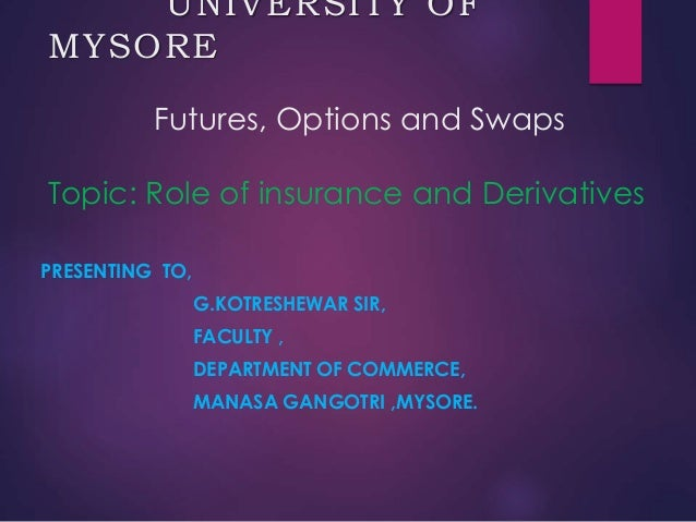 UNIVERSITY OF MYSORE Futures, Options and Swaps Topic: Role of insurance and Derivatives PRESENTING TO, G.KOTRESHEWAR SIR,...