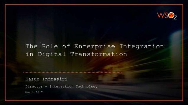 The Role of Enterprise Integration in Digital Transformation Kasun Indrasiri Director – Integration Technology March 2017