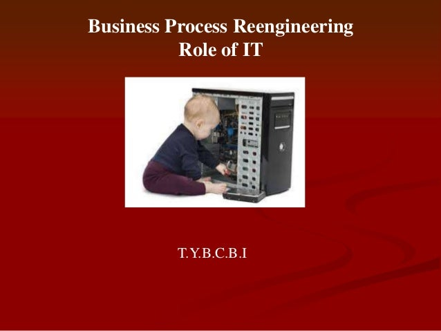Business Process Reengineering          Role of IT          T.Y.B.C.B.I