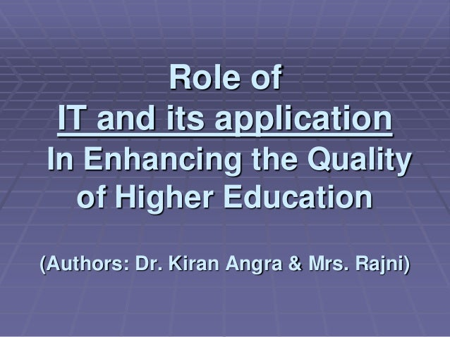 Role of IT and its application In Enhancing the Quality of Higher Education (Authors: Dr. Kiran Angra & Mrs. Rajni)