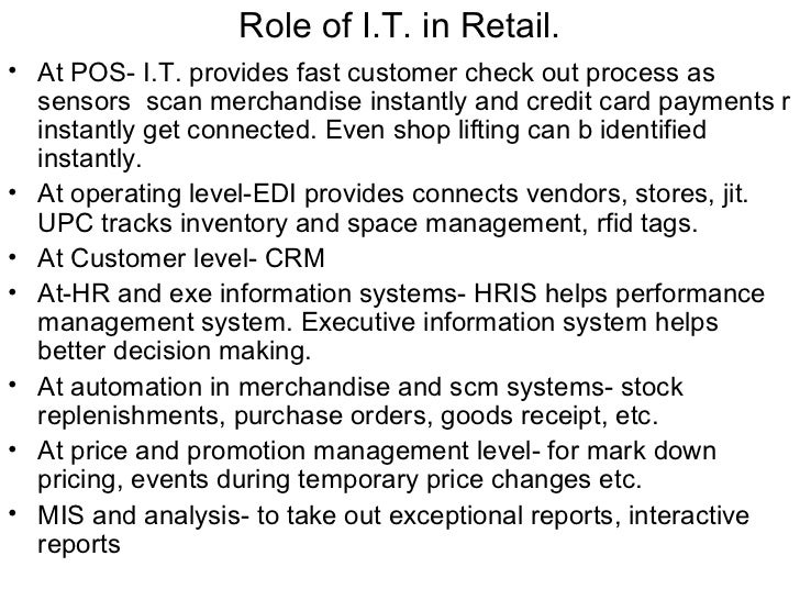 Role of I.T. in Retail.• At POS- I.T. provides fast customer check out process as  sensors scan merchandise instantly and ...