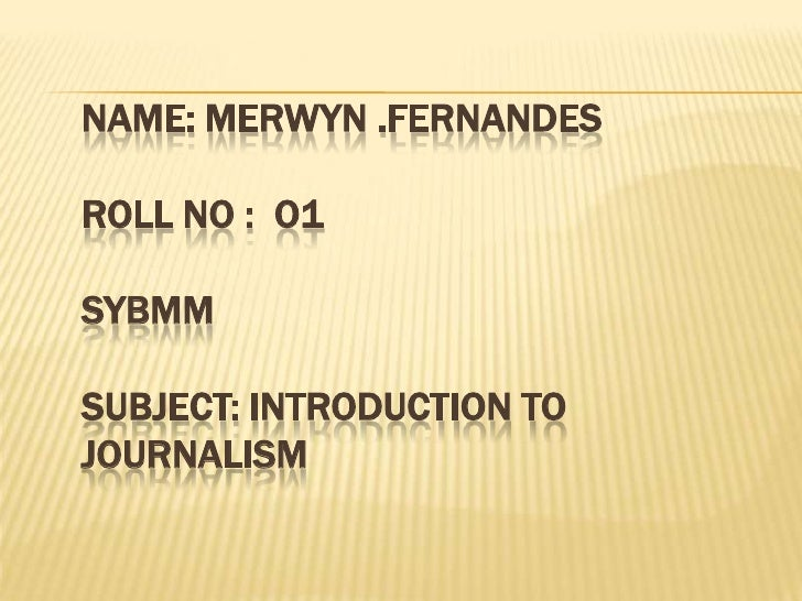 NAME: MERWYN .FERNANDESROLL NO :  O1SYBMMSUBJECT: INTRODUCTION TO JOURNALISM<br />